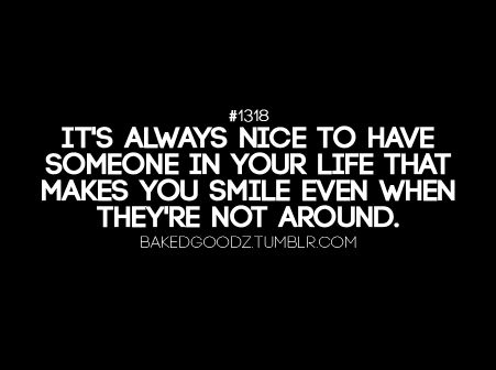It's always nice to have someone in your life that makes you smile even when they're not around.   :)