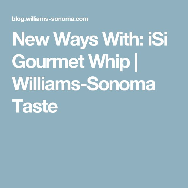 New Ways With: iSi Gourmet Whip | Williams-Sonoma Taste