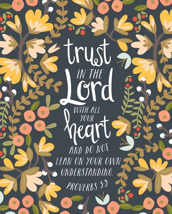 """Trust in the LORD with all your heart, and do not lean on your own understanding."" Proverbs 3:5, ESV"