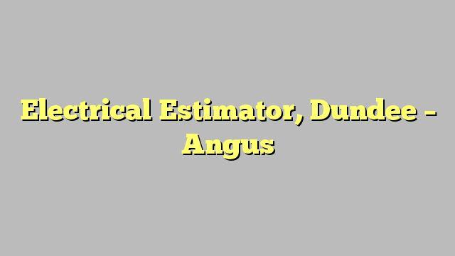 Electrical Estimator, Dundee - Angus