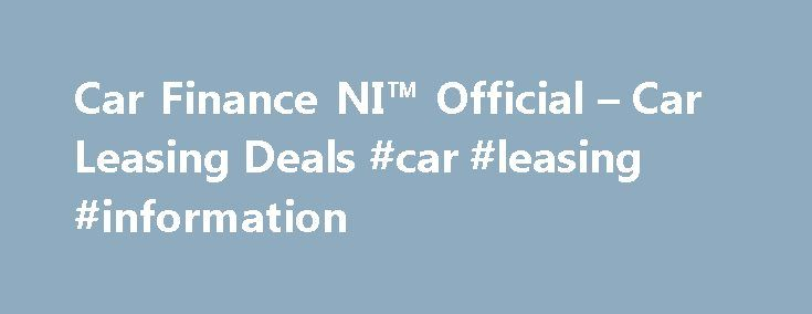 Car Finance NI™ Official – Car Leasing Deals #car #leasing #information http://lease.nef2.com/car-finance-ni-official-car-leasing-deals-car-leasing-information/  Car Finance NI Search van offers Welcome to Car Finance NI we specialise in all types of car finance such as PCP, HP, Finance Lease Outright Purchase, but in particular car leasing, van leasing, vehicle leasing and contract hire in the UK. We can cater for all needs and arrange suitable finance for the private individual, business…