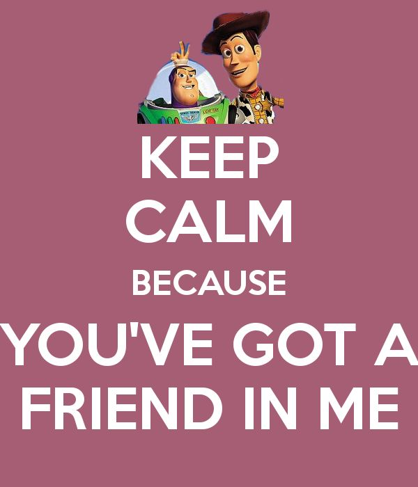Keep calm because you've got a friend in me.