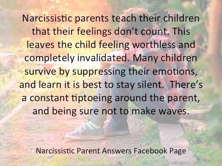 Narcissistic Parent teach their children their feelings don't count. This leaves the child feeling worthless and completely invalidated.
