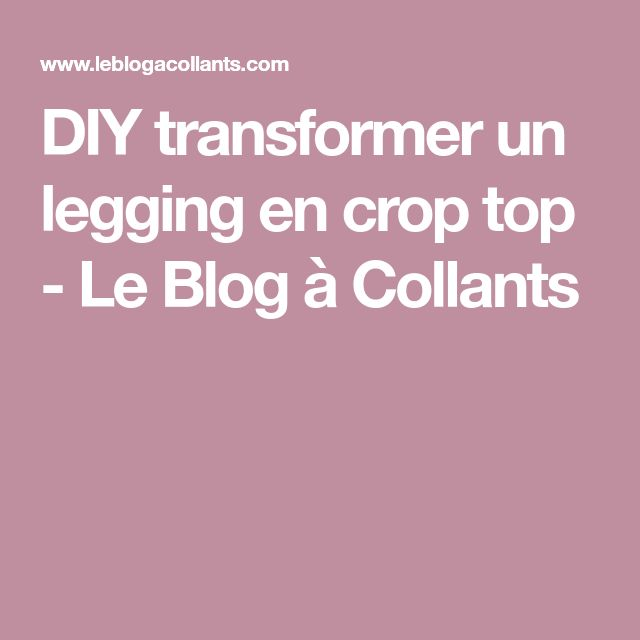 DIY transformer un legging en crop top - Le Blog à Collants