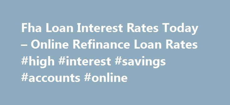 Fha Loan Interest Rates Today – Online Refinance Loan Rates #high #interest #savings #accounts #online http://savings.nef2.com/fha-loan-interest-rates-today-online-refinance-loan-rates-high-interest-savings-accounts-online/  fha loan interest rates today You can find more information on FHA Home Loan Refinance by clicking on the links at the bottom of this article, the best advice we can receive is not going to try to refinance on your own. fha loan interest rates today The calculator will…