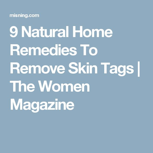 9 Natural Home Remedies To Remove Skin Tags | The Women Magazine