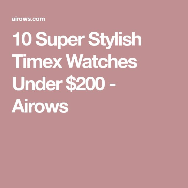 10 Super Stylish Timex Watches Under $200 - Airows