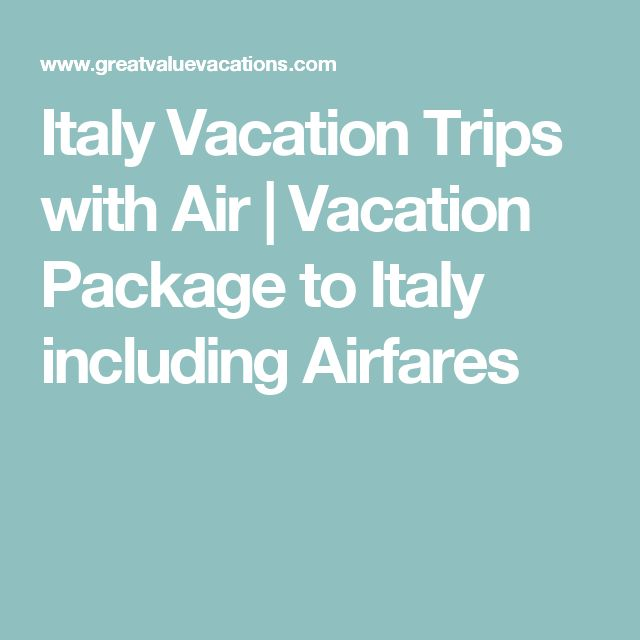 Italy Vacation Trips with Air | Vacation Package to Italy including Airfares