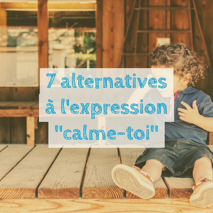 "Voici 7 alternatives à l'expression ""calme-toi""."