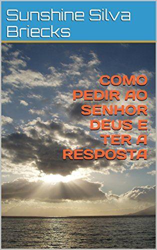 Amazon.com.br eBooks Kindle: COMO PEDIR AO SENHOR DEUS E TER A RESPOSTA, Sunshine Silva Briecks
