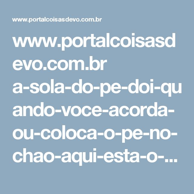 www.portalcoisasdevo.com.br a-sola-do-pe-doi-quando-voce-acorda-ou-coloca-o-pe-no-chao-aqui-esta-o-que-voce-precisa-saber-2