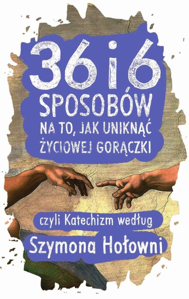 36-i-6-sposobow-na-to-jak-uniknac-zyciowej-goraczki-czyli-katechizm-wedlug-szymona-holowni-b-iext40611257