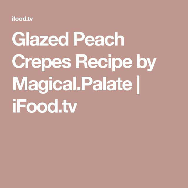 Glazed Peach Crepes Recipe by Magical.Palate | iFood.tv