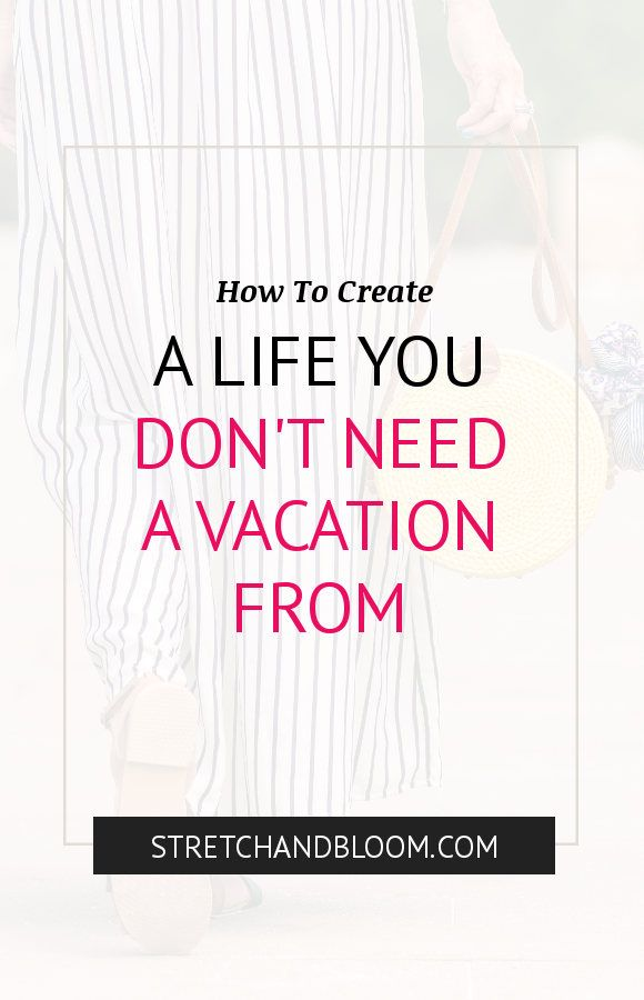 How to create a life you don't need a vacation from.