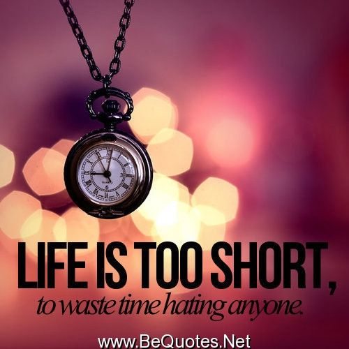 Life Is Too Short To Waste Time Hating Anyone Amen To That This