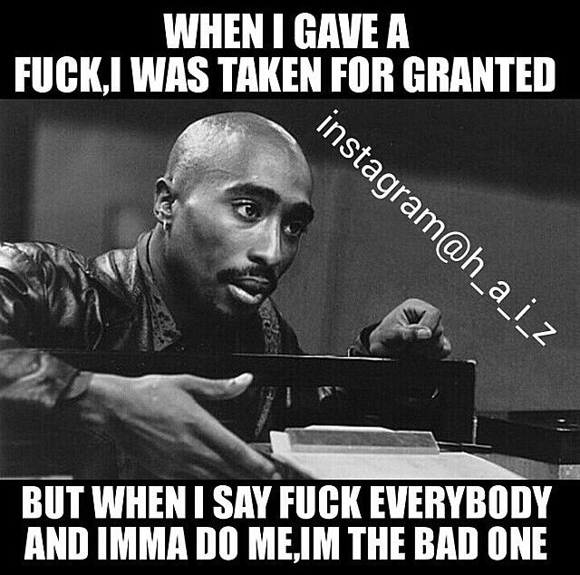 You get taken for granted when you give a fuck. 2Pac Quotes