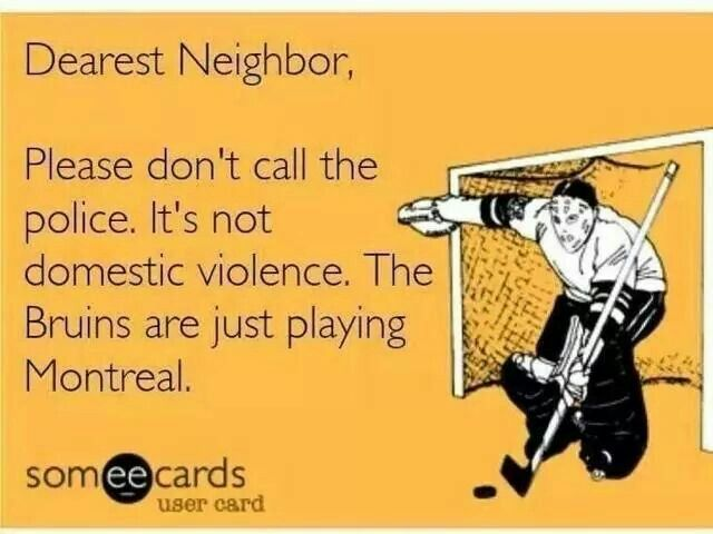 Dearest Neighbor, Please don't call the police. It's not domestic violence. The Bruins are just playing Montreal.