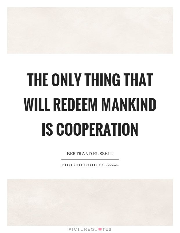 The only thing that will redeem mankind is cooperation. Picture Quotes.                                                                                                                                                                                 More