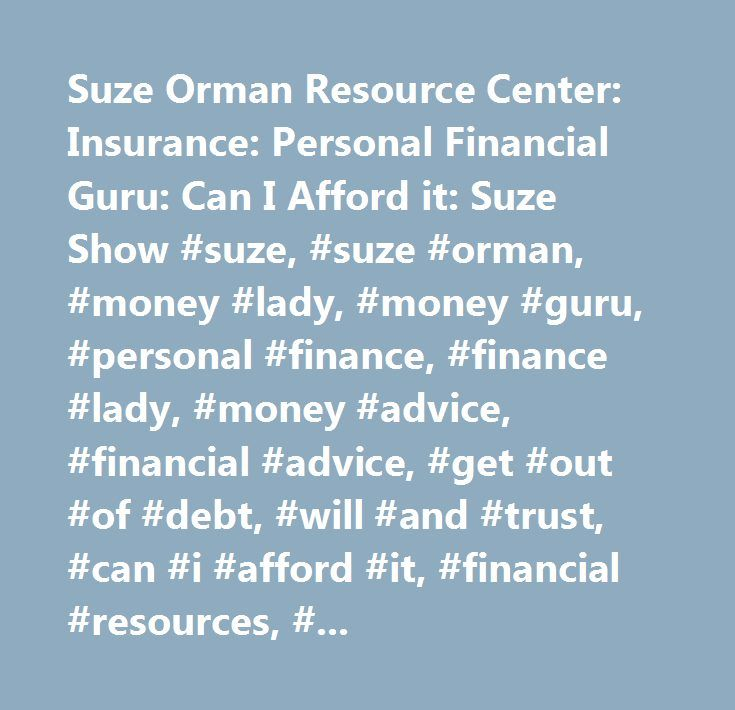 Suze Orman Resource Center: Insurance: Personal Financial Guru: Can I Afford it: Suze Show #suze, #suze #orman, #money #lady, #money #guru, #personal #finance, #finance #lady, #money #advice, #financial #advice, #get #out #of #debt, #will #and #trust, #can #i #afford #it, #financial #resources, #tax #record #keeping, #best #credit #unions, #types #of #insurance, #what #insurance #do #i #need, #what #to #do #as #a #victim #of #identity #theft, #managing #debt, #online #insurance #calculator…