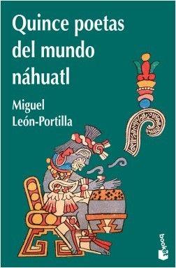 Quince poetas del mundo náhuatl, de LEON PORTILLA  MIGUEL.  Una selección significativa de poesía y canto  nahuatl.