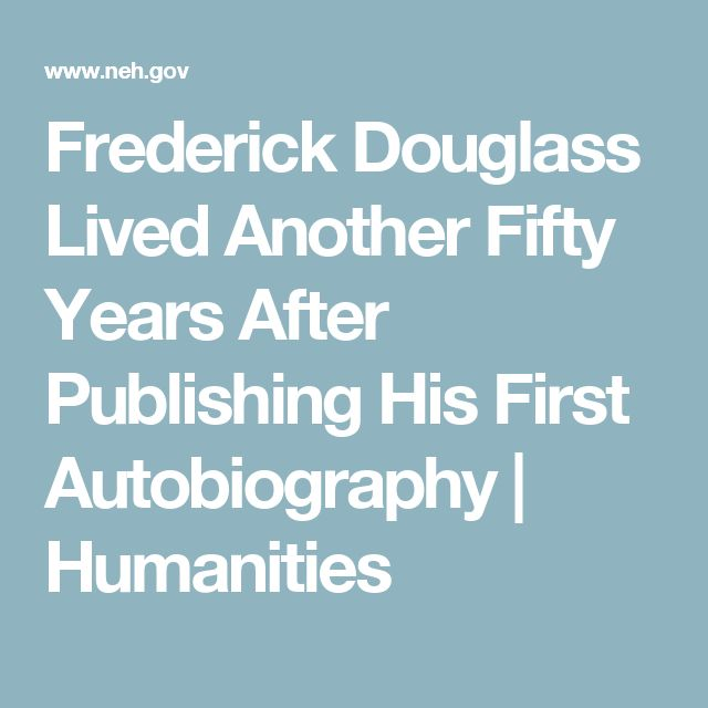 Frederick Douglass Lived Another Fifty Years After Publishing His First Autobiography   Humanities