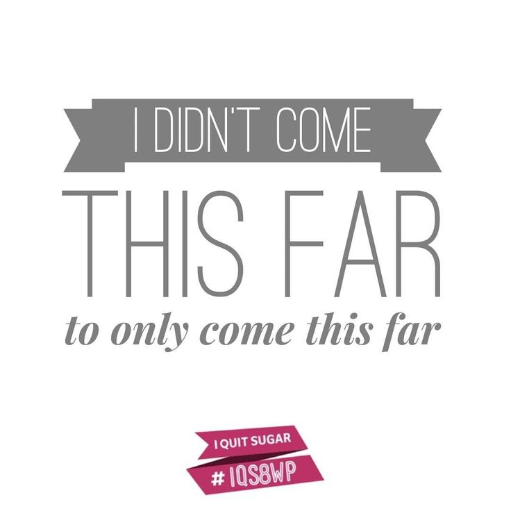 Those doing the 8-Week Program this round, keep it up! We didn't come this far to 'just come this far'- I Quit Sugar