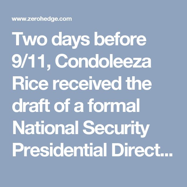 "Two days before 9/11, Condoleeza Rice received the draft of a formal National Security Presidential Directive that Bush was expected to sign immediately. The directive contained a comprehensive plan to launch a global war on al-Qaeda, including an ""imminent"" invasion of Afghanistan to topple the Taliban. The directive was approved by the highest levels of the White House and officials of the National Security Council, including of course Rice and Rumsfeld. The same NSC officials were…"
