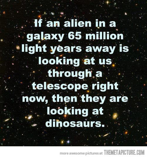 If an alien in a galaxy 65 million light years away is looking at us through a telescope right now, then they are looking at dinosaurs.