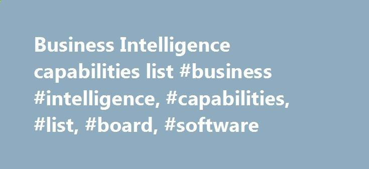 Business Intelligence capabilities list #business #intelligence, #capabilities, #list, #board, #software china.nef2.com/... # All in One BOARD is the only product on the market to offer a unified architecture for Business Intelligence, Analytics and Performance Management. Both reporting, dashboarding, data discovering functionalities, and planning, scorecarding and simulation capabilities are delivered from a shared data repository with a single logical view of the data model (metadat...