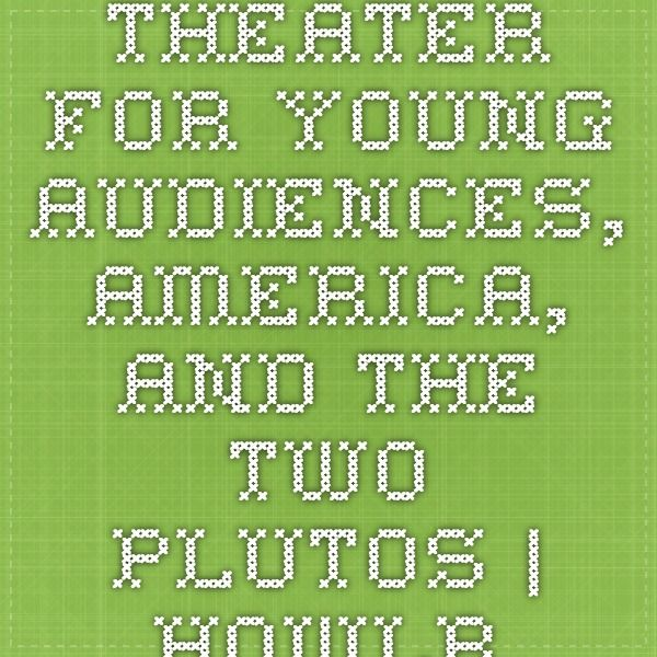 Theater for Young Audiences, America, and the Two Plutos | HowlRound