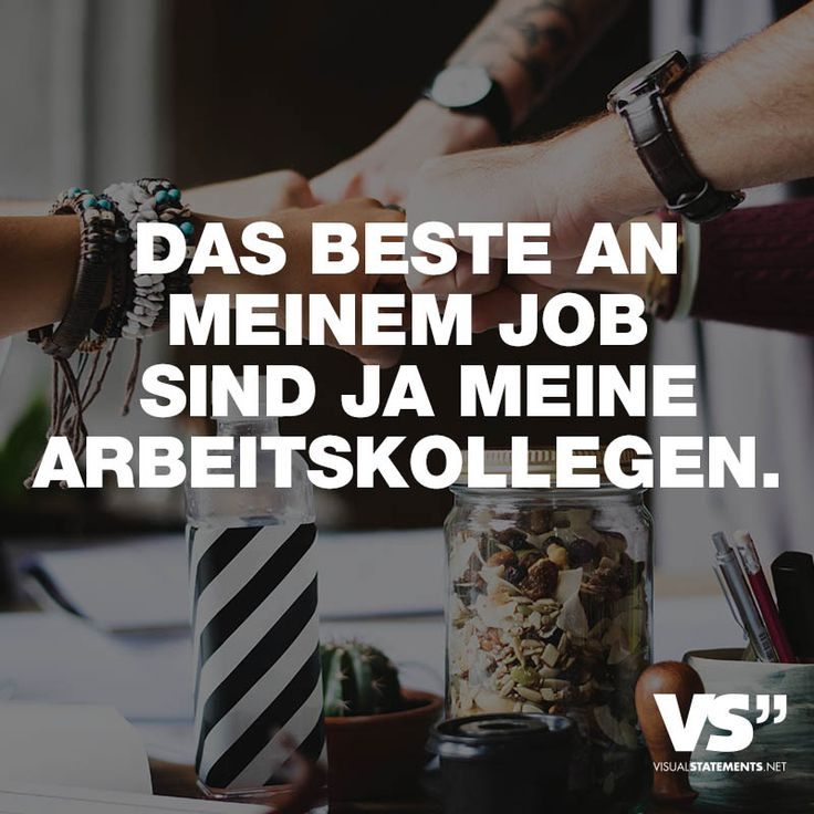 DAS BESTE AN MEINEM JOB SIND JA MEINE ARBEITSKOLLEGEN. - VISUAL STATEMENTS®