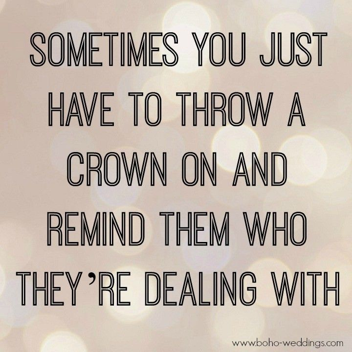 Inspirational Quotes // Sometimes you just have to throw a crown on and remind them who they're dealing with.