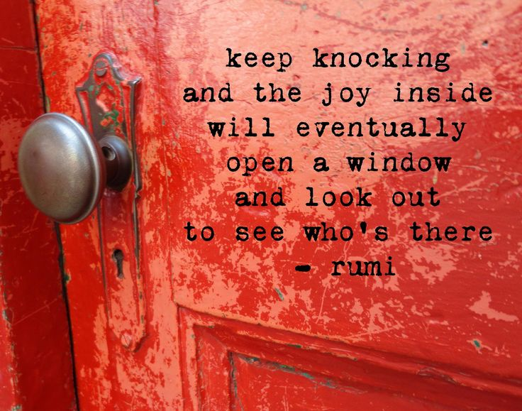 Keep knocking and the joy inside will eventually open a window and look out to see who's there Rumi