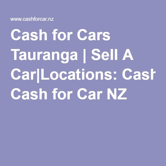 Cash for Cars Tauranga | Sell A Car|Locations: Cash for Car NZ