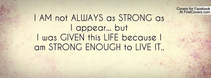 I AM not ALWAYS as STRONG as I appear... but  I was GIVEN this LIFE because I am STRONG ENOUGH to LIVE IT..