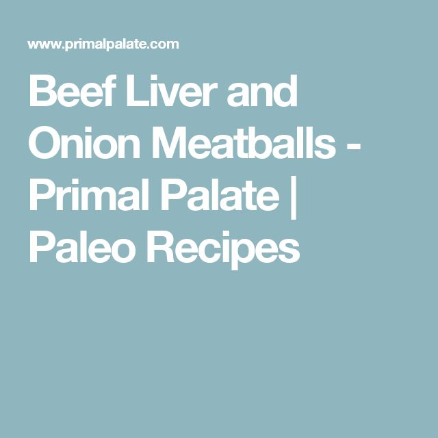 Beef Liver and Onion Meatballs - Primal Palate | Paleo Recipes