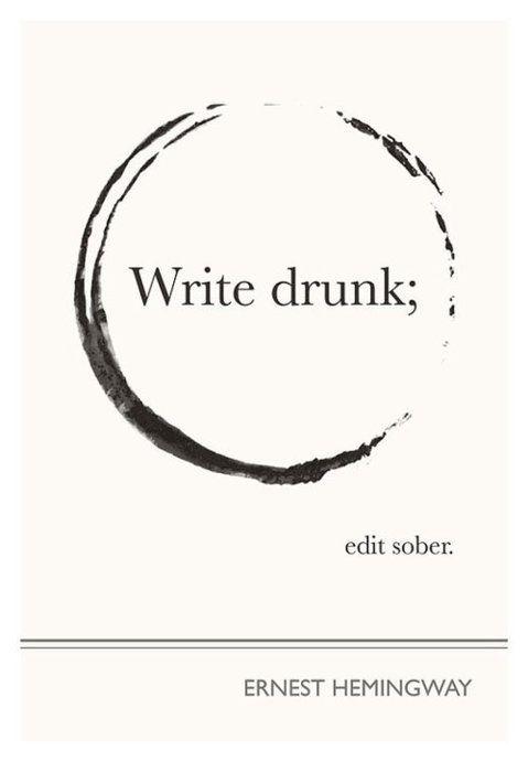 Write drunk; edit sober. Such good advice!
