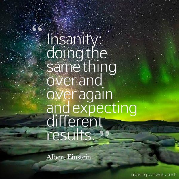 Insanity is doing the same thing, over and over again, but expecting different results. -Narcotics Anonymous  #quotes #Insanity #Different #Results #Doing #Again #Over #Same #Expecting  For #NarcoticsAnonymous quotes visit: http://www.uberquotes.net/quotes/authors/narcotics-anonymous For #Life quotes visit: http://www.uberquotes.net/quotes/topics/life