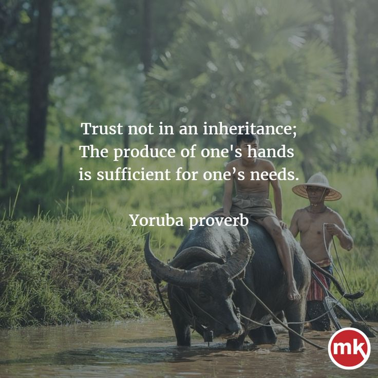 Trust not in an inheritance; The produce of one's hands is sufficient for one's needs.  - Yoruba proverb ...  African Proverb of the Day 27/08/2017 - Makamba Online