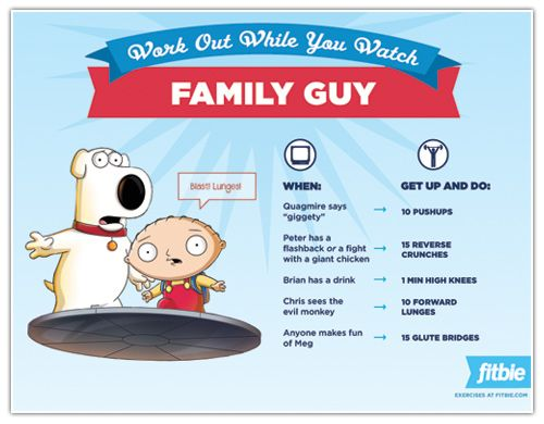 Work Out While You Watch: Family Guy  http://www.rodalewellness.com/fitness/work-out-while-you-watch-family-guy