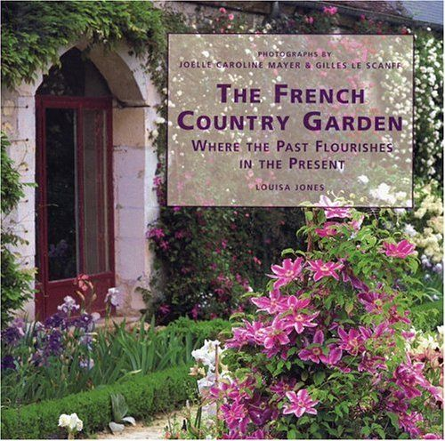 the french country garden where the past flourishes in the present by louisa jones