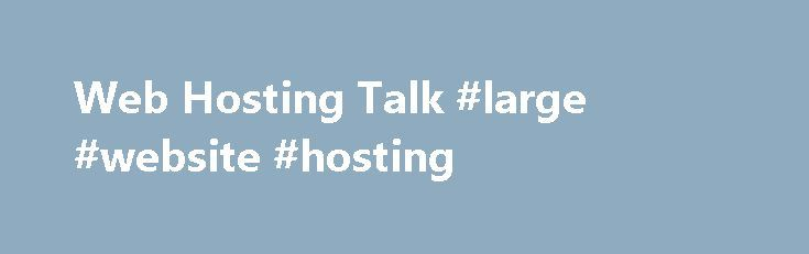 Web Hosting Talk #large #website #hosting http://arkansas.nef2.com/web-hosting-talk-large-website-hosting/  # What type of hosting is suitable large websites? What type of hosting is suitable large websites? Before getting into the topic, I just want to tell you that I have a little bit of knowledge in web hosting and not an expert. So, if there is anything unacceptable or funny in my post, please excuse. I have a plan to start a Online job site, freelancers site and classified site one by…