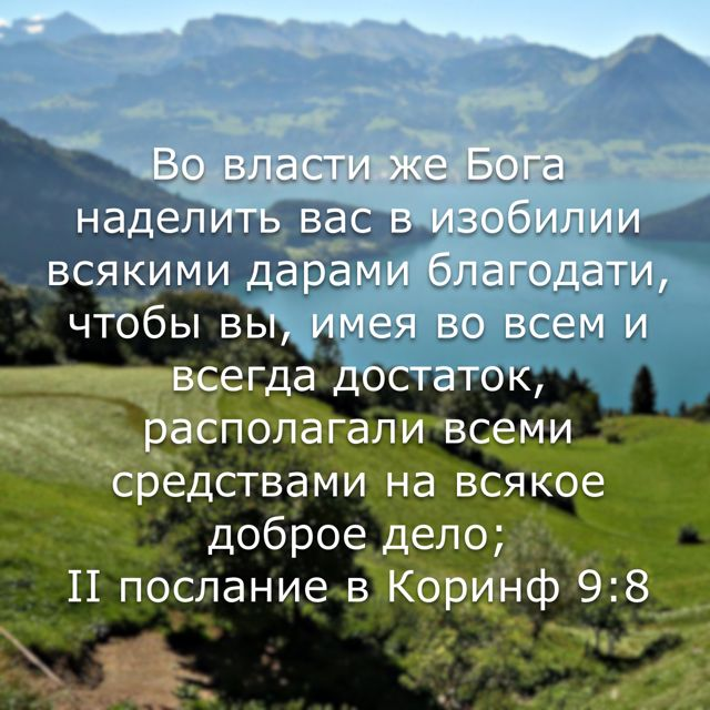 Во власти же Бога наделить вас в изобилии всякими дарами благодати, чтобы вы, имея во всем и всегда достаток, располагали всеми средствами на всякое доброе дело; (II послание в Коринф 9:8 BTI)