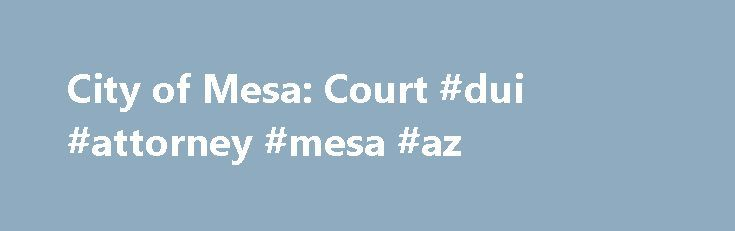 City of Mesa: Court #dui #attorney #mesa #az http://ghana.remmont.com/city-of-mesa-court-dui-attorney-mesa-az/  City of Mesa Court The availability of the Mesa Municipal Court's case management system data and case records are subject to the Arizona Supreme Court Records Retention Schedule. The Mesa Municipal Court will be closed on Monday May 29th in Observance of the Memorial Day Holiday. Online Payment System is NOT available between 9:00 PM and 1:00 AM Arizona Time Zone. Notice of…