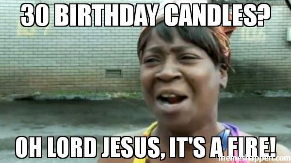 30 BIRTHDAY CANDLES? OH LORD JESUS, IT'S A FIRE! meme - Aint Nobody Got Time For That