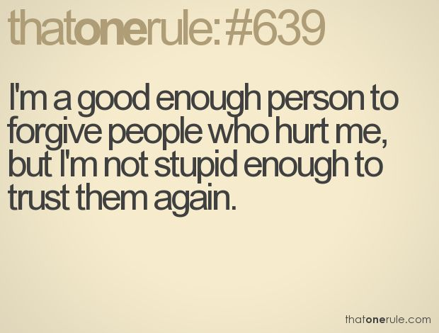 I'm a good enough person to forgive people who hurt me, but I'm not stupid enough to trust them again.