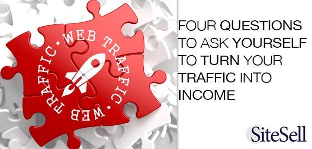 Four Questions To Ask Yourself To Turn Your Traffic Into Income via @sitesell