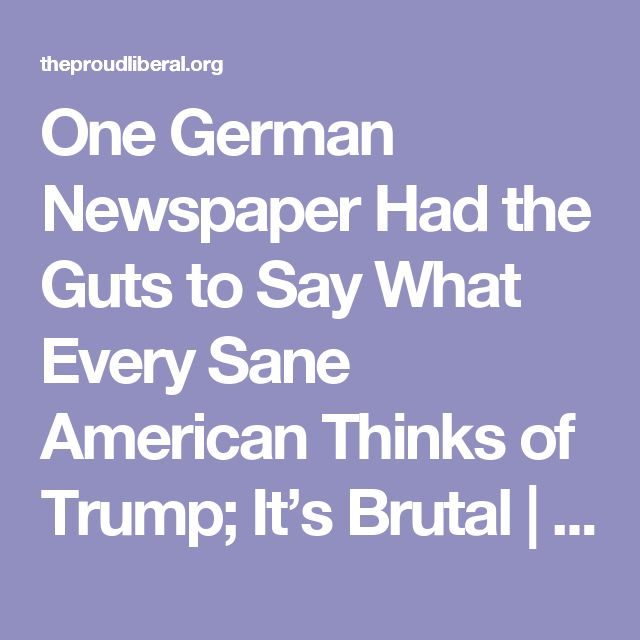 One German Newspaper Had the Guts to Say What Every Sane American Thinks of Trump; It's Brutal | The Proud Liberal