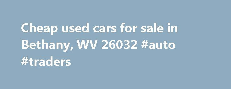 Cheap used cars for sale in Bethany, WV 26032 #auto #traders http://auto.remmont.com/cheap-used-cars-for-sale-in-bethany-wv-26032-auto-traders/  #cheap used cars for sale # Cheap used cars for sale in Bethany, WV 26032 Updated on September 7, 2015 By autopages Comments Off on Cheap used cars for sale in Bethany, WV 26032 Phone: 900 Regis Avenue, Pittsburgh, PA 15236 Buy used cars for sale in Bethany, West Virginia 26032 used car prices Used [...]Read More...The post Cheap used cars for sale…