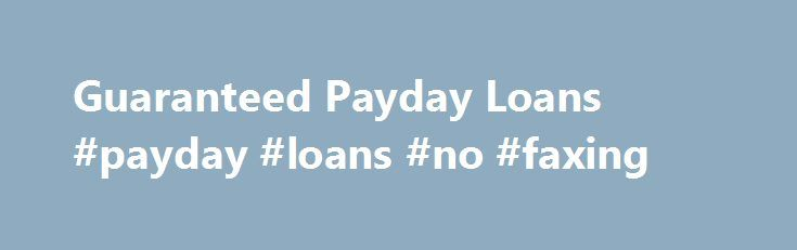 Guaranteed Payday Loans #payday #loans #no #faxing http://loans.nef2.com/2017/05/02/guaranteed-payday-loans-payday-loans-no-faxing/  #guaranteed payday loans # The Criteria for Getting Guaranteed Payday Loans To obtain a payday loan you must meet certain basic criteria. They are: Your minimum age should be 18 years. If you are below that age, but in urgent…  Read more